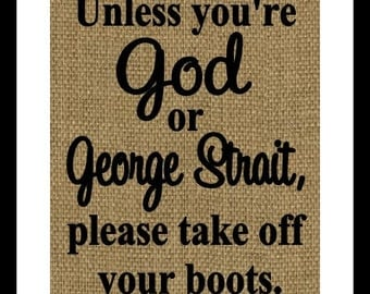 Unless your God or George Strait please take your boots off Burlap Print- Wall home decor