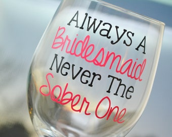 Bridesmaid Wine Glass Always A Bridesmaid Never The Sober One