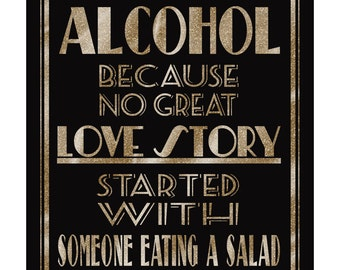 ALCOHOL Because No Great Love Story Started with a Salad -Art Deco/Great Gatsby-instant download digital file -DIY- black and glitter gold