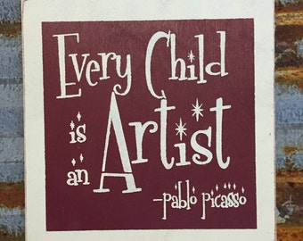 Every Child is an Artist - Pablo Picasso - Handmade Wood Sign