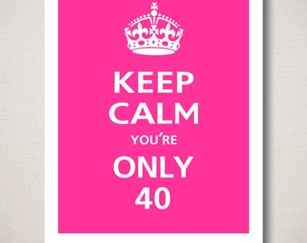 Customizable KEEP CALM BIRTHDAY Print - Keep Calm You're Only 40, Typography (Featured color: Carnival Pink--choose your own colors)