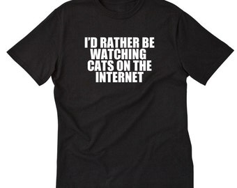 I'd Rather Be Watching Cats On The Internet T-shirt Tees For Cat Lovers