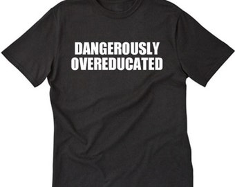 Dangerously Overeducated T-shirt Funny Hilarious Phd College Tee Shirt