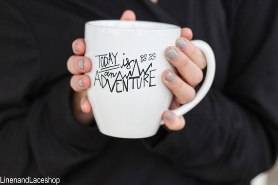 today is an adventure etsy most inspirational mugs pumpup