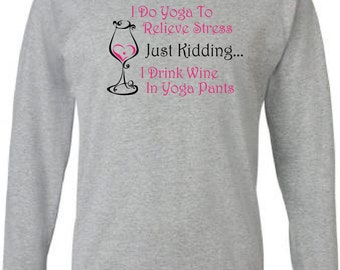 Funny T Shirt for Wine Lovers.  Long Sleeves.  I Do Yoga to Relieve Stress... Just Kidding... I Drink Wine in Yoga Pants.