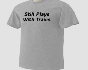 STILL PLAY With TRAINS Engines Locomotives Hobby T-Shirt