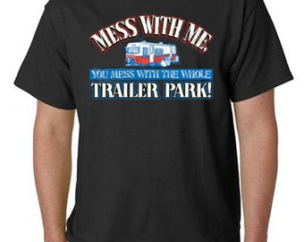 Mess With Me And You Mess With The Whole Trailer Park T-Shirt All Sizes (850)