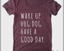 Wake up Hug DOG Have a Good Day American Apparel tee tshirt shirt Heathered vintage style screenprint ladies scoop top
