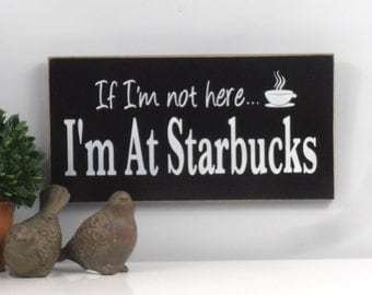 If Im no here Im at Starbuck, Coffee Wood Sign, Coffee Decor, Kitchen sign, custom kitchen sign, Starbucks sign, wooden sign, Coffee decor