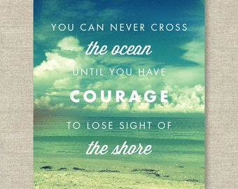 You Can Never Cross the Ocean Until You Have Courage to Lose Sight of the Shore —  Beach Art Print — 8x10 or 11x14