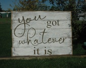 You got whatever it is RUSTIC painted fence wood sign LARGE SIGN