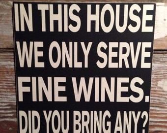 In This House We Only Serve Fine Wines. Did you bring any?   Wood Sign  12x12  funny wine sign