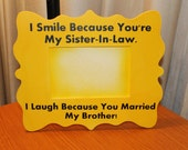 Sister In Law Picture Frame, Quote I Smile Because You Are My Sister In Law. I Laugh Because You Married My Brother
