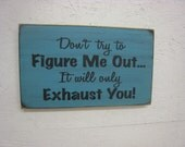 Don't Try to Figure Me Out It will Only Exhaust You-Fun comical Rustic Sign Perfect gift for the person that wears you out all the time