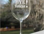 Etched Wine Glass, Bye Felicia, 12oz,  wine glass, etched wine glass,  engraved, wine glasses