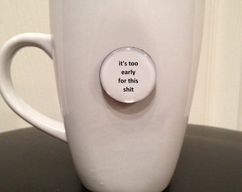 Quote | Mug | Magnet | It's Too Early For This S*