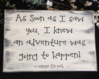 As soon as I saw you, I knew an adventure was going to happen ~ Winnie the Pooh