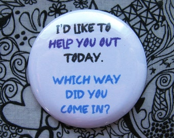 I'd like to help you out today.  Which way did you come in?- 2.25 inch pinback button badge
