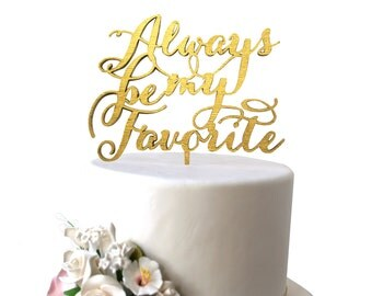 Always Be My Favorite Cake Topper Gold, Silver, Rustic Wood or Custom Color