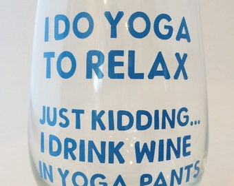 I do yoga to relax - Just Kidding, I drink wine in yoga pants - Funny - Wine Glass