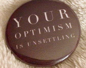 """Your Optimism Is Unsettling - 1.5"""" Pinback Button (Great Holiday Gift)"""