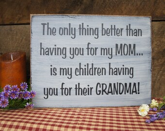 The Only Thing Better Than Having You for My MOM Is .....My Children Having You for Their GRANDMA. Great Sign for your Mom!