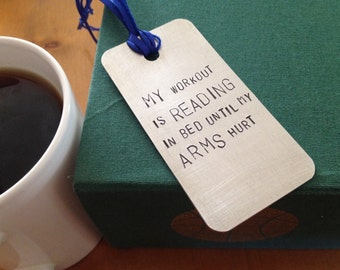 My workout is reading in bed until my arms hurt, metal bookmark. Hand stamped aluminum book mark