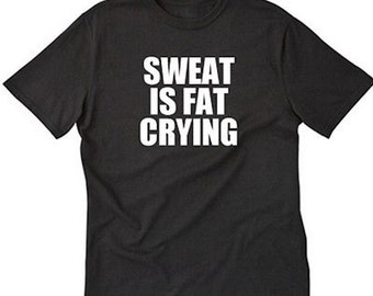 Sweat Is Fat Crying T-shirt Funny Workout Weightlifting Gym Tee Shirt Gift For Fitness Lover