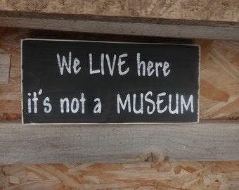 We Live here it's not a MUSEUM country decor wood sign
