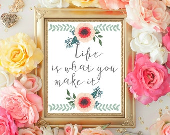 Life is what you Make it, Quote Printable, Flowers print, Inspirational quote, Motivational Quote, Home Decor 8x10 INSTANT DOWNLOAD