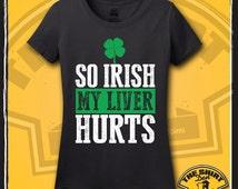 So Irish My Liver Hurts Shirt - St. Patrick's Day - Women's - Ladies - Irish - Beer - Drinking - Drunk - Irish - Ireland - Funny - Humor