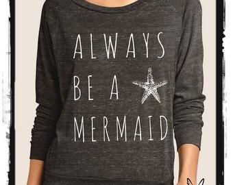 Always be a Mermaid Slouchy Pullover long sleeve Girls Ladies shirt screenprint Alternative Apparel