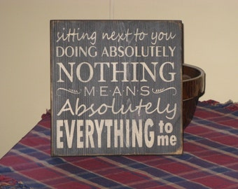 Sitting Next To You Doing Absolutely Nothing Means Absolutely Everything To Me. Romantic, inspirational, loving, handmade primitive  sign