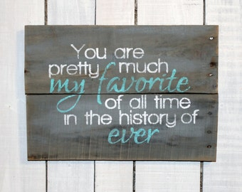 Rustic Wood Pallet Sign -You Are Pretty Much My Favorite Of All Time In The History Of Ever  - Hand Painted Reclaimed Wood Home Decor