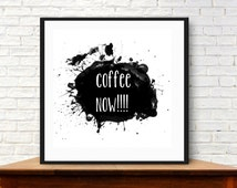 Coffee  art print. digital download. Coffee now! black paint splatter.Typography, quotes about coffee, cafe art, kitchen art