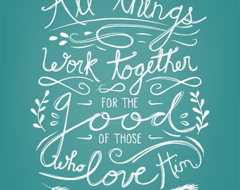 All things work together for the good of those who love him Romans 8. Hand lettered....8 by 10 print.