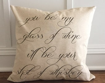 You be my glass of wine shot of whiskey Pillow cover