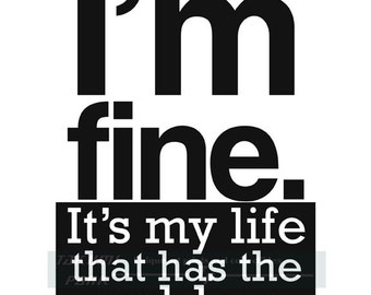 I'm Fine It's My Life That Has The Problem, Quote Print, Word Art, Typographic Art Print, Large Or Small Photo Print, Cubicle Quote Decor