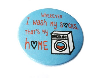 Wherever I wash my socks, that's my home,  compact mirror, bottle opener, pin or magnet