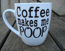 Coffee Makes Me Poop! Coffee mug, Funny Poop Mug, Humor mug, Funny coffee cup, Personalized Coffee Cup