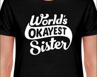 World's Okayest Sister   T-Shirt  Women's / Ladies / Unisex / Youth / Kids   Tshirt