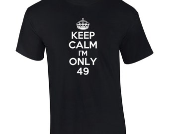 Keep Calm I'm Only 49 Birthday T-Shirt Funny 49th Gift Mens Ladies Womens Kids Youth Tee - B440