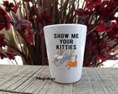 Cat Shot Glass Show Me Your Kitties Unique Gift Idea, 21st Birthday, Novelty Gifts, Cat Dad, Funny Cat gifts, Unique Shot glasses