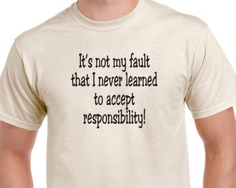 "Funny ""It's not my fault that I never learned to accept responsibility"" T-shirt. Funny saying tee."