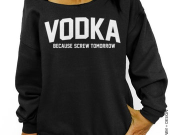 Vodka Sweatshirt - Because Screw Tomorrow - Black with White Ink Slouchy Oversized Sweatshirt