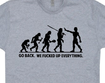 Go Back We F'ed Up Everything T Shirt Funny Evolution Tee Anti Trump T Shirts Political T Shirt Charles Darwin T Shirt Offensive T Shirts
