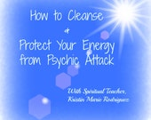 How to Cleanse and Protect your Energy from Psychic Attack. Includes E-book and Video
