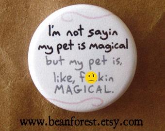 "my pet is f**ckin MAGICAL - 1.25"" pinback button badge - refrigerator fridge magnet - mature - funny pet puppy kitty cat dog magic gift"