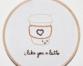I like you a latte! Cute coffee cup embroidery art . Starbucks . love themed gifts