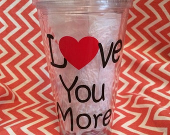 """16oz. Acrylic tumbler says """"Love You More"""" with a heart-customize and  personalize"""